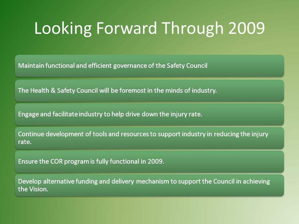 Looking Forward Through 2009 Maintain functional and efficient governance of the Safety CouncilThe Health & Safety Council will be foremost in the minds of industry.Engage and facilitate industry to help drive down the injury rate.