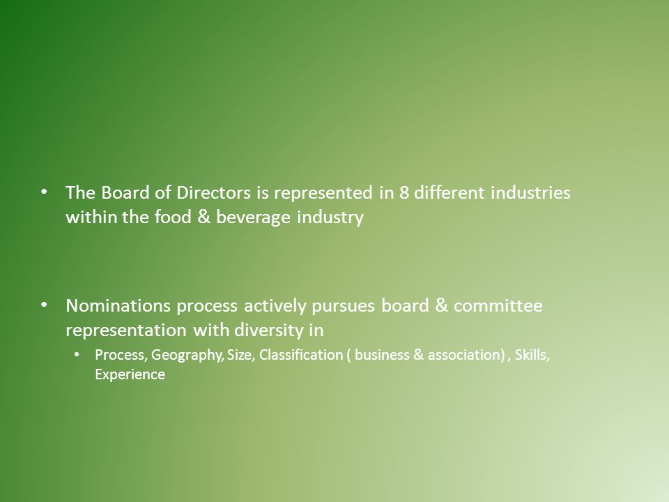 The Board of Directors is represented in 8 different industries within the food & beverage industry Nominations process actively pursues board & committee representation with diversity in Process, Geography, Size, Classification ( business & association), Skills, Experience