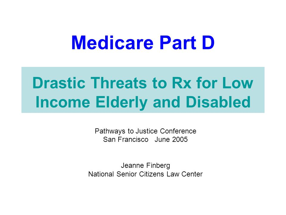 Medicare Part D Drastic Threats to Rx for Low Income Elderly and Disabled Pathways to Justice Conference San Francisco June 2005 Jeanne Finberg Nation