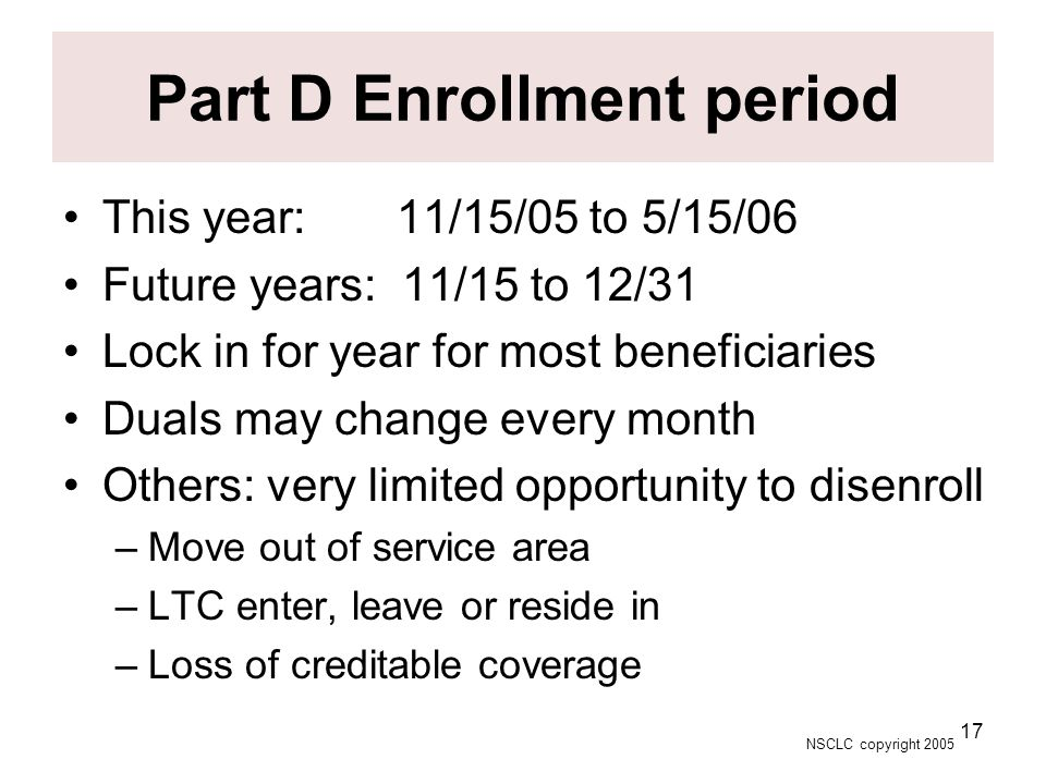 NSCLC copyright 2005 17 Part D Enrollment period This year: 11/15/05 to 5/15/06 Future years: 11/15 to 12/31 Lock in for year for most beneficiaries D