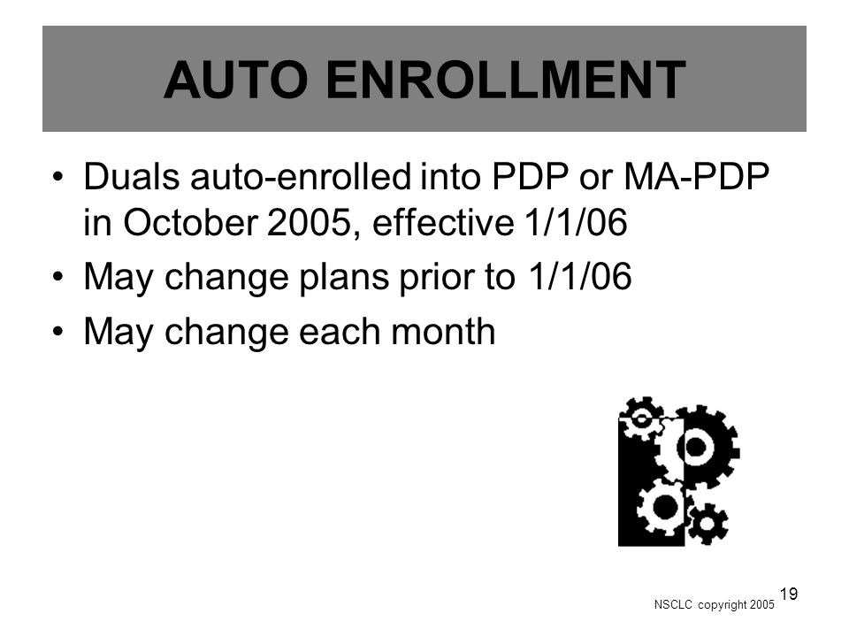 NSCLC copyright 2005 19 AUTO ENROLLMENT Duals auto-enrolled into PDP or MA-PDP in October 2005, effective 1/1/06 May change plans prior to 1/1/06 May