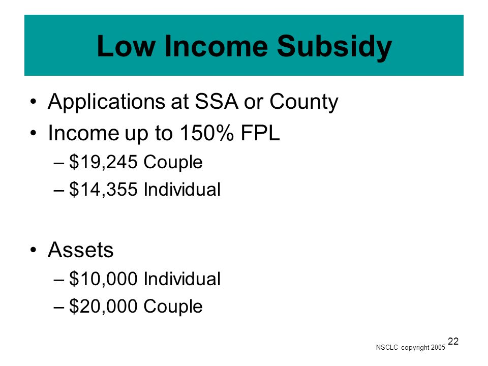 NSCLC copyright 2005 22 Low Income Subsidy Applications at SSA or County Income up to 150% FPL –$19,245 Couple –$14,355 Individual Assets –$10,000 Individual –$20,000 Couple
