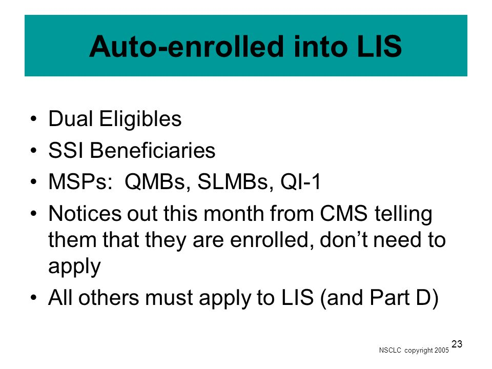 NSCLC copyright 2005 23 Auto-enrolled into LIS Dual Eligibles SSI Beneficiaries MSPs: QMBs, SLMBs, QI-1 Notices out this month from CMS telling them that they are enrolled, don't need to apply All others must apply to LIS (and Part D)