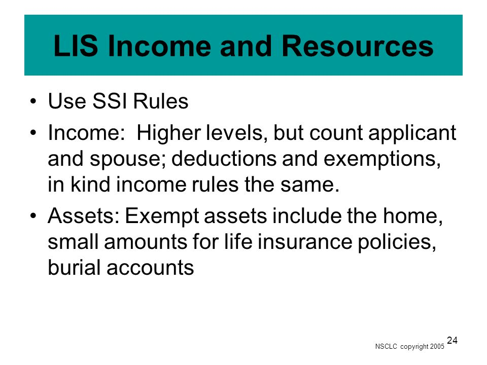 NSCLC copyright 2005 24 LIS Income and Resources Use SSI Rules Income: Higher levels, but count applicant and spouse; deductions and exemptions, in ki