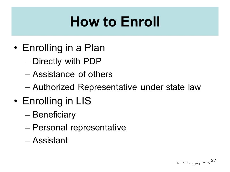 NSCLC copyright 2005 27 How to Enroll Enrolling in a Plan –Directly with PDP –Assistance of others –Authorized Representative under state law Enrolling in LIS –Beneficiary –Personal representative –Assistant