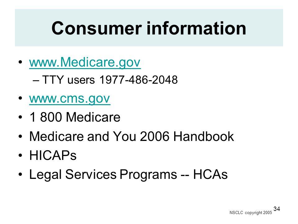 NSCLC copyright 2005 34 Consumer information www.Medicare.gov –TTY users 1977-486-2048 www.cms.gov 1 800 Medicare Medicare and You 2006 Handbook HICAPs Legal Services Programs -- HCAs