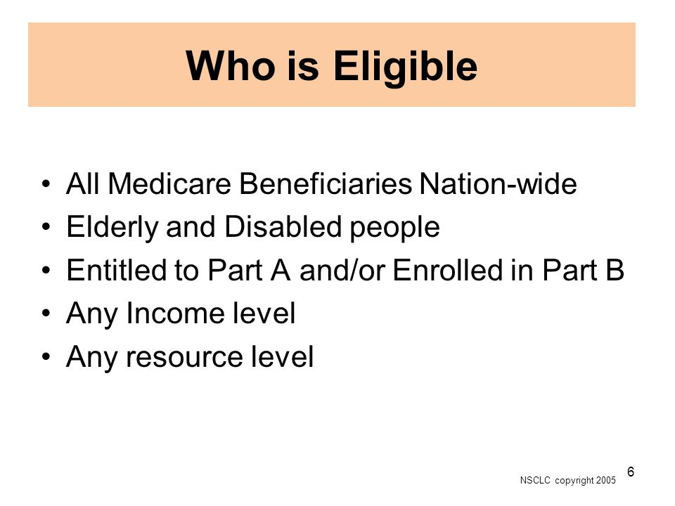 NSCLC copyright 2005 6 Who is Eligible All Medicare Beneficiaries Nation-wide Elderly and Disabled people Entitled to Part A and/or Enrolled in Part B Any Income level Any resource level