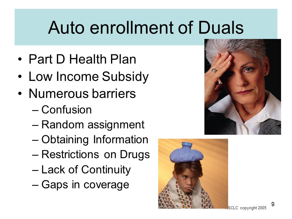 NSCLC copyright 2005 9 Auto enrollment of Duals Part D Health Plan Low Income Subsidy Numerous barriers –Confusion –Random assignment –Obtaining Information –Restrictions on Drugs –Lack of Continuity –Gaps in coverage