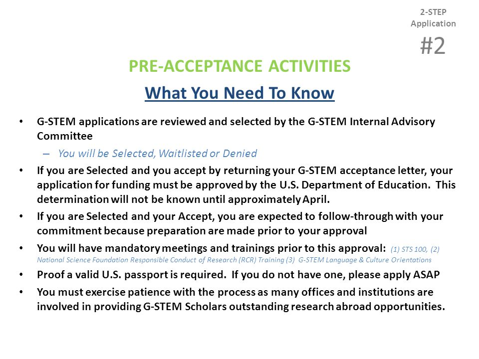 PRE-ACCEPTANCE ACTIVITIES What You Need To Know G-STEM applications are reviewed and selected by the G-STEM Internal Advisory Committee – You will be Selected, Waitlisted or Denied If you are Selected and you accept by returning your G-STEM acceptance letter, your application for funding must be approved by the U.S.