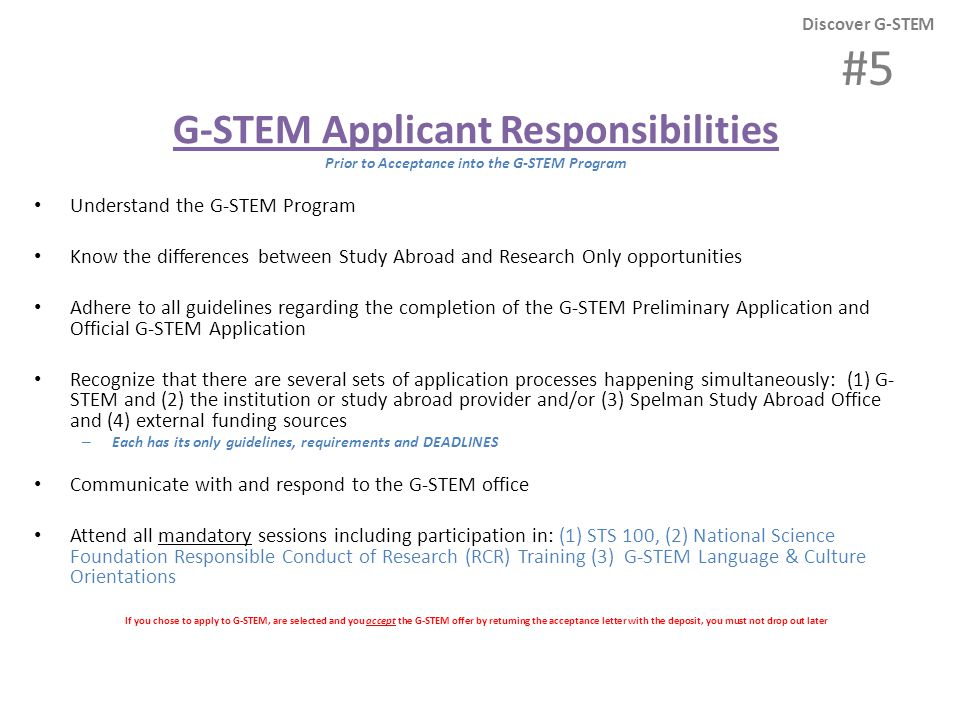 G-STEM Applicant Responsibilities Prior to Acceptance into the G-STEM Program Understand the G-STEM Program Know the differences between Study Abroad and Research Only opportunities Adhere to all guidelines regarding the completion of the G-STEM Preliminary Application and Official G-STEM Application Recognize that there are several sets of application processes happening simultaneously: (1) G- STEM and (2) the institution or study abroad provider and/or (3) Spelman Study Abroad Office and (4) external funding sources – Each has its only guidelines, requirements and DEADLINES Communicate with and respond to the G-STEM office Attend all mandatory sessions including participation in: (1) STS 100, (2) National Science Foundation Responsible Conduct of Research (RCR) Training (3) G-STEM Language & Culture Orientations If you chose to apply to G-STEM, are selected and you accept the G-STEM offer by returning the acceptance letter with the deposit, you must not drop out later Discover G-STEM #5