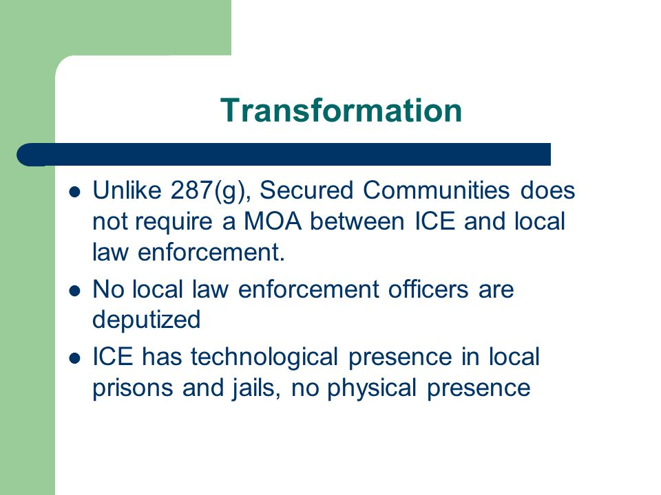 Transformation Unlike 287(g), Secured Communities does not require a MOA between ICE and local law enforcement.