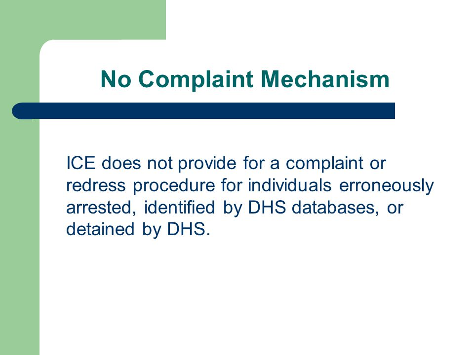 No Complaint Mechanism ICE does not provide for a complaint or redress procedure for individuals erroneously arrested, identified by DHS databases, or detained by DHS.