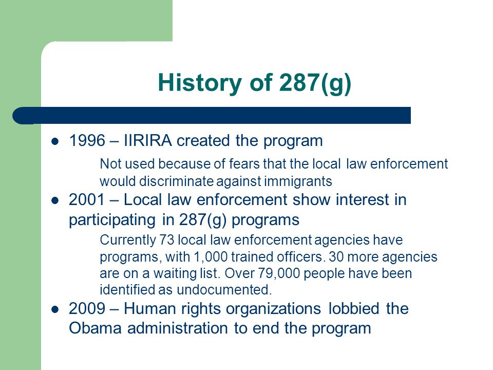 History of 287(g) 1996 – IIRIRA created the program Not used because of fears that the local law enforcement would discriminate against immigrants 2001 – Local law enforcement show interest in participating in 287(g) programs Currently 73 local law enforcement agencies have programs, with 1,000 trained officers.