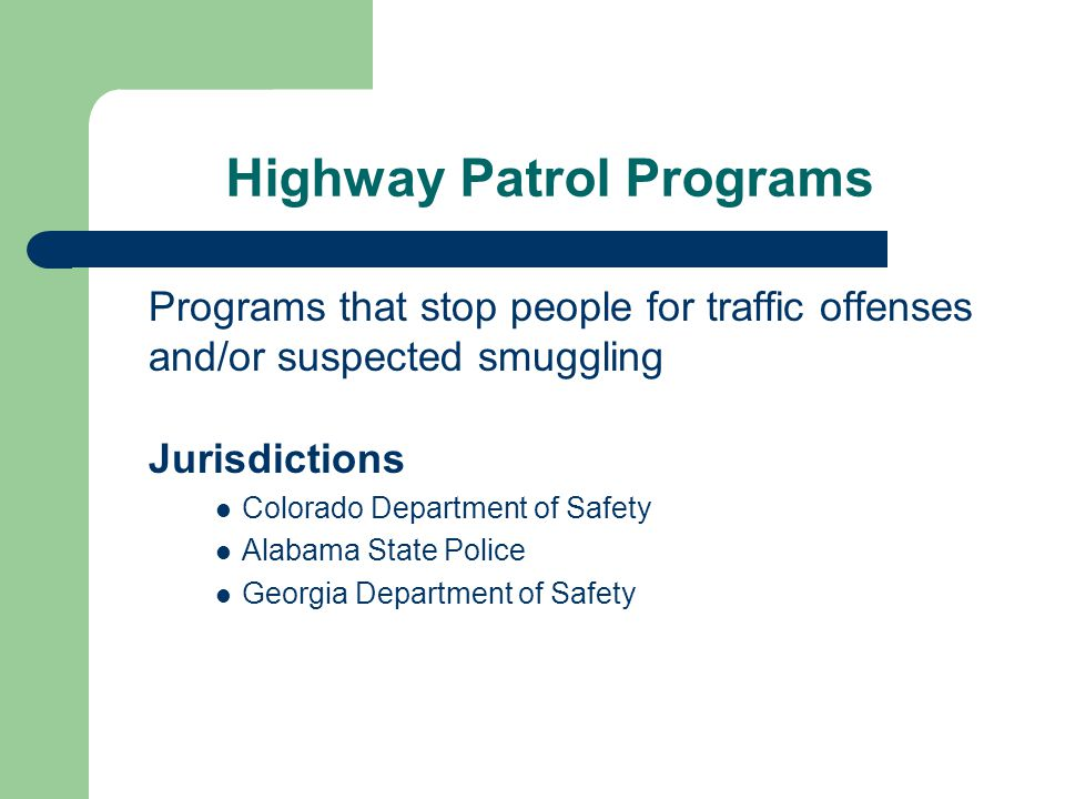 Highway Patrol Programs Programs that stop people for traffic offenses and/or suspected smuggling Jurisdictions Colorado Department of Safety Alabama State Police Georgia Department of Safety