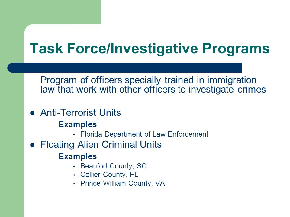 Task Force/Investigative Programs Program of officers specially trained in immigration law that work with other officers to investigate crimes Anti-Terrorist Units Examples Florida Department of Law Enforcement Floating Alien Criminal Units Examples Beaufort County, SC Collier County, FL Prince William County, VA