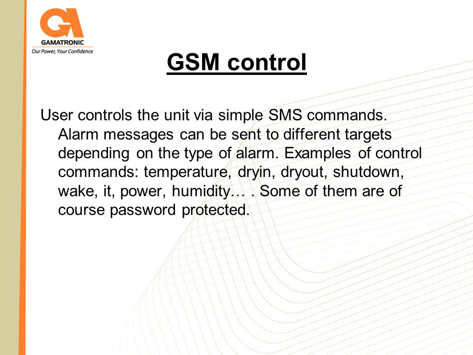 GSM control User controls the unit via simple SMS commands. Alarm messages can be sent to different targets depending on the type of alarm. Examples o
