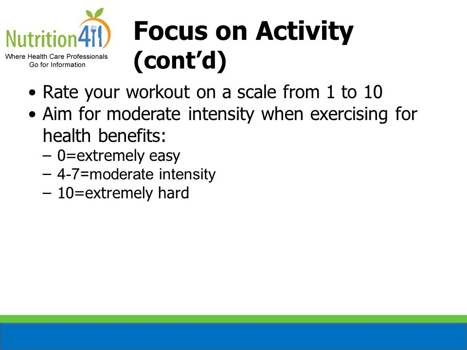 Rate your workout on a scale from 1 to 10 Aim for moderate intensity when exercising for health benefits: –0=extremely easy – 4-7=moderate intensity –10=extremely hard Focus on Activity (cont'd)