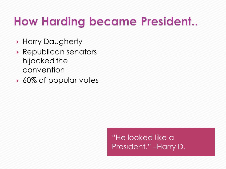 """He looked like a President."" –Harry D.  Harry Daugherty  Republican senators hijacked the convention  60% of popular votes"