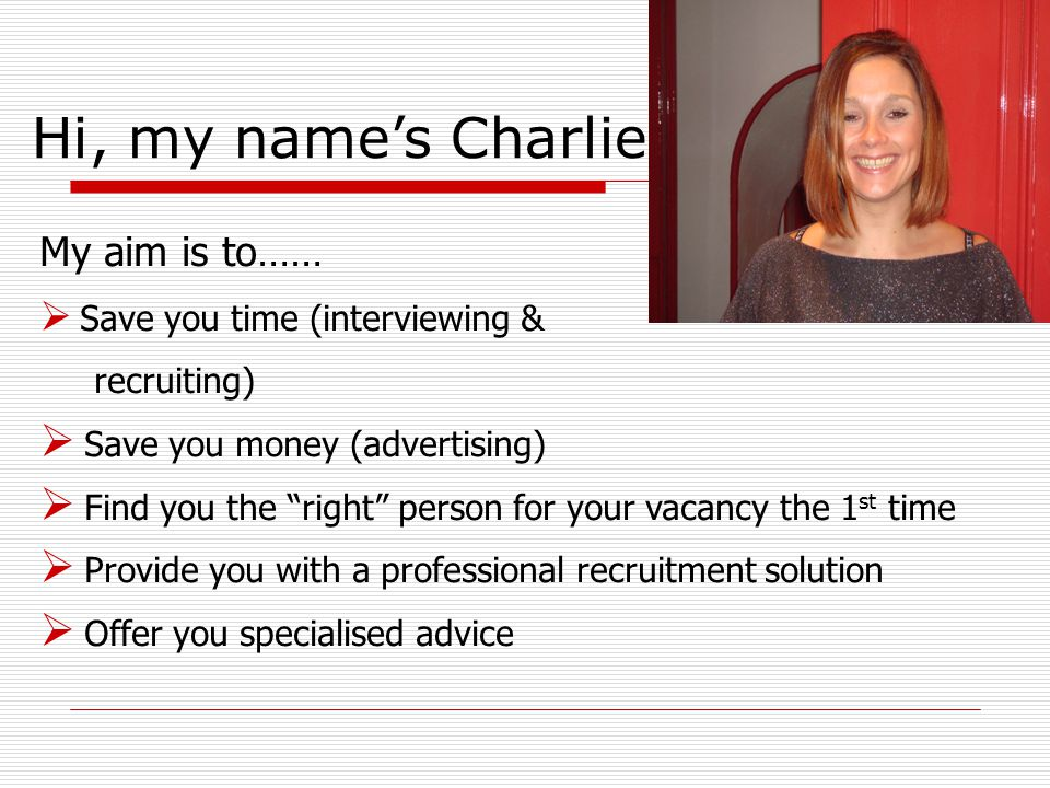 My aim is to……  Save you time (interviewing & recruiting)  Save you money (advertising)  Find you the right person for your vacancy the 1 st time  Provide you with a professional recruitment solution  Offer you specialised advice Hi, my name's Charlie