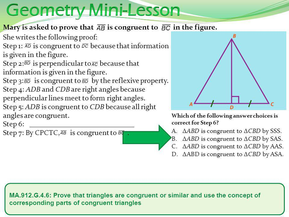 MA.912.G.4.6: Prove that triangles are congruent or similar and use the concept of corresponding parts of congruent triangles What can you prove to be true about the two triangles in the diagram provided.
