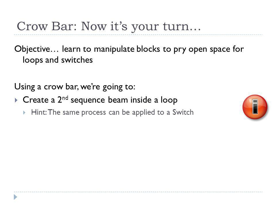 Crow Bar: Now it's your turn… Objective… learn to manipulate blocks to pry open space for loops and switches Using a crow bar, we're going to:  Create a 2 nd sequence beam inside a loop  Hint: The same process can be applied to a Switch