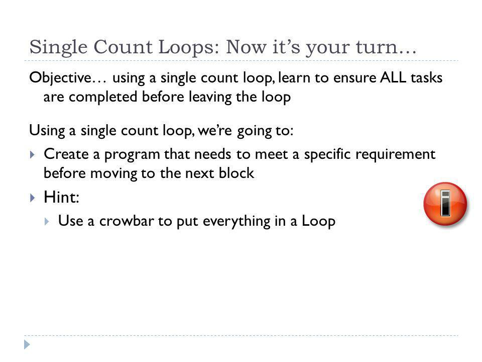 Single Count Loops: Now it's your turn… Objective… using a single count loop, learn to ensure ALL tasks are completed before leaving the loop Using a single count loop, we're going to:  Create a program that needs to meet a specific requirement before moving to the next block  Hint:  Use a crowbar to put everything in a Loop