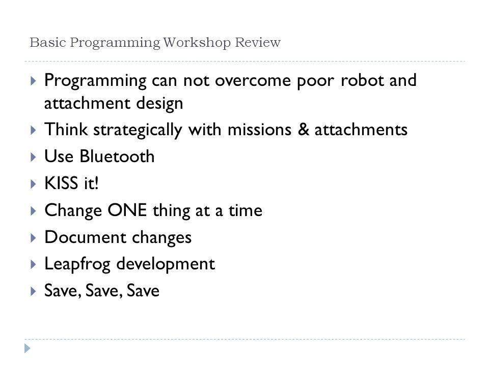 Basic Programming Workshop Review  Programming can not overcome poor robot and attachment design  Think strategically with missions & attachments 