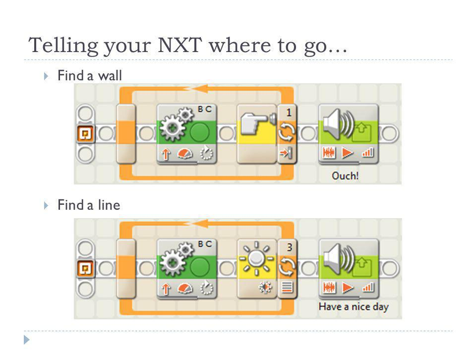 Telling your NXT where to go…  Find a wall  Find a line