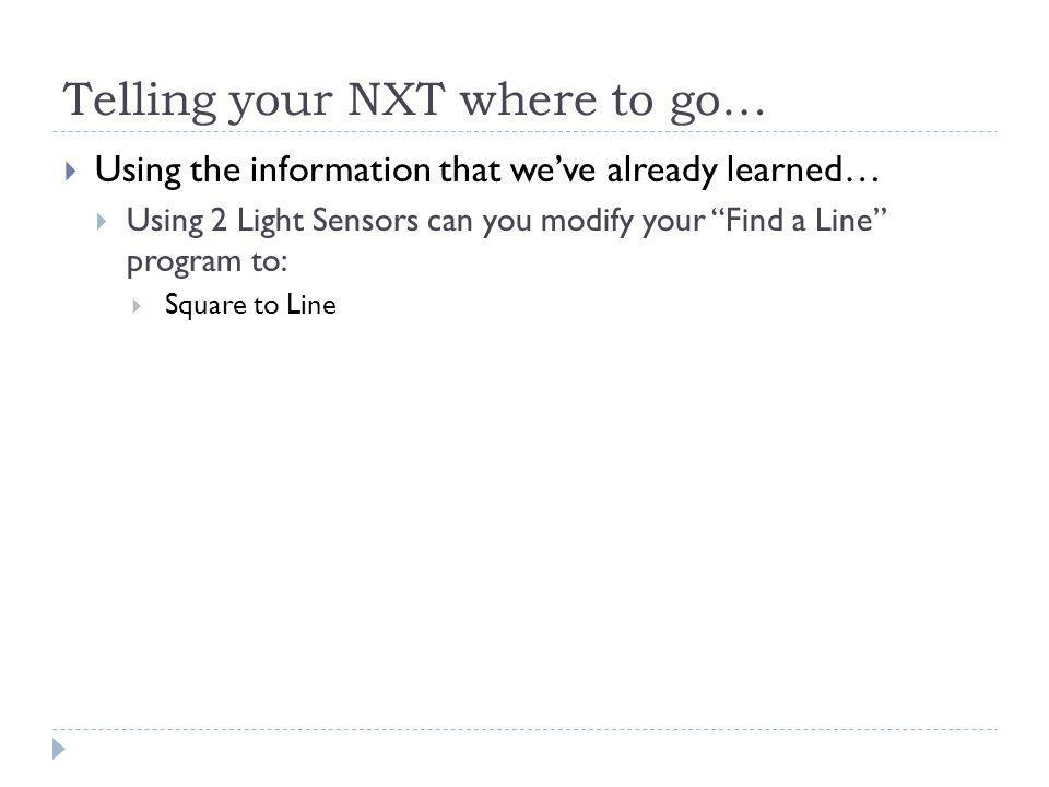 Telling your NXT where to go…  Using the information that we've already learned…  Using 2 Light Sensors can you modify your Find a Line program to:  Square to Line
