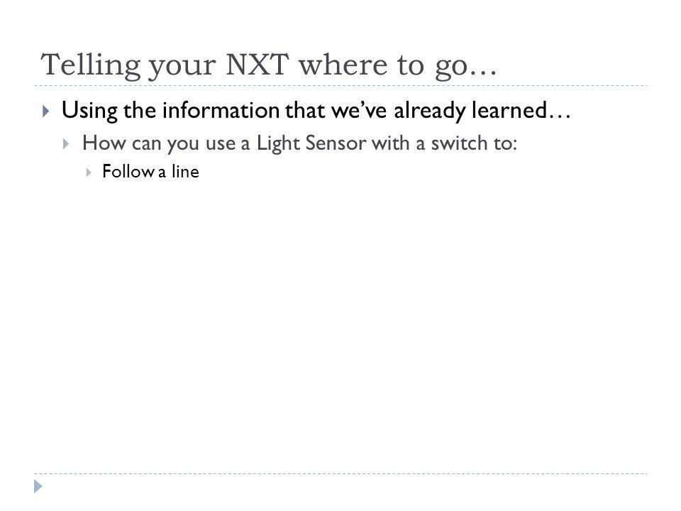Telling your NXT where to go…  Using the information that we've already learned…  How can you use a Light Sensor with a switch to:  Follow a line