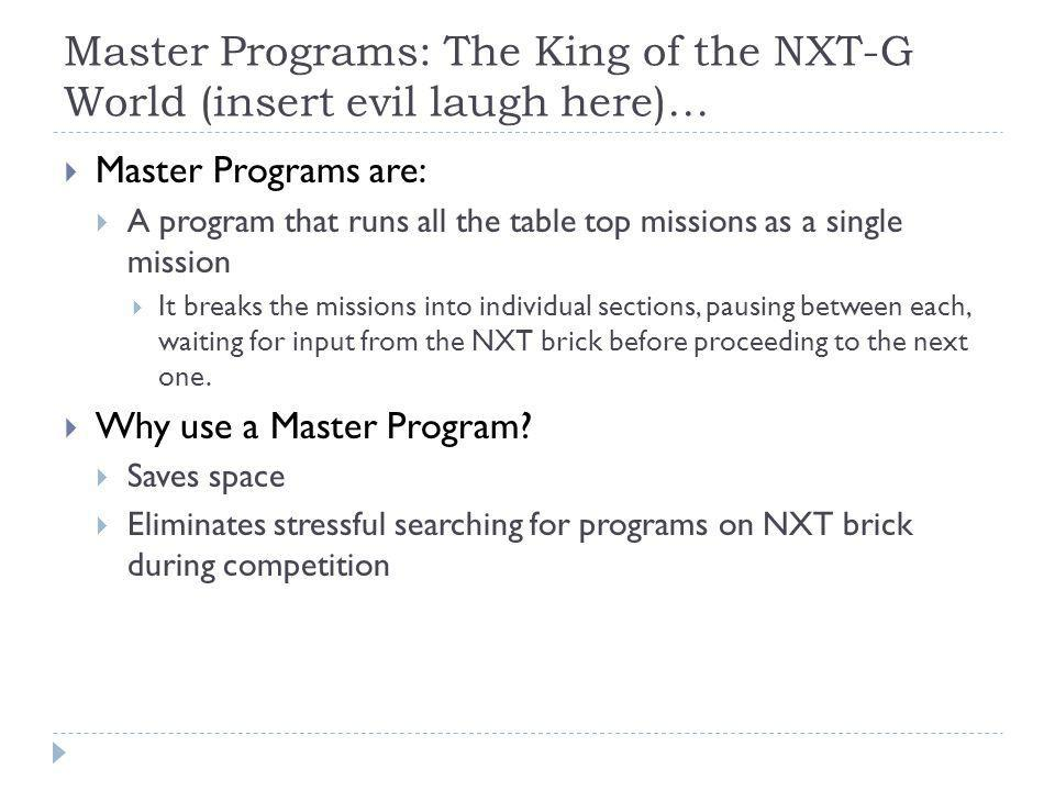 Master Programs: The King of the NXT-G World (insert evil laugh here)…  Master Programs are:  A program that runs all the table top missions as a single mission  It breaks the missions into individual sections, pausing between each, waiting for input from the NXT brick before proceeding to the next one.