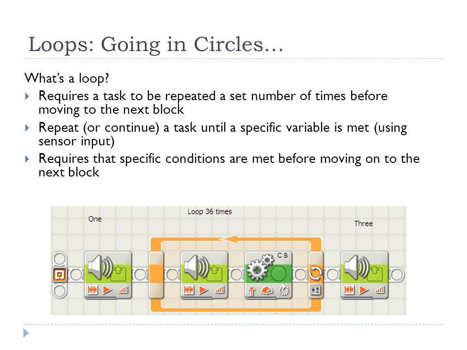 Loops: Now it's your turn… Objective… using a loop, learn to meet a specific condition before moving on to the next block Using a loop, we're going to:  Create a task that needs to repeat a set number of times before moving to the next block  Continue a task until a specific variable is met (using sensor input)