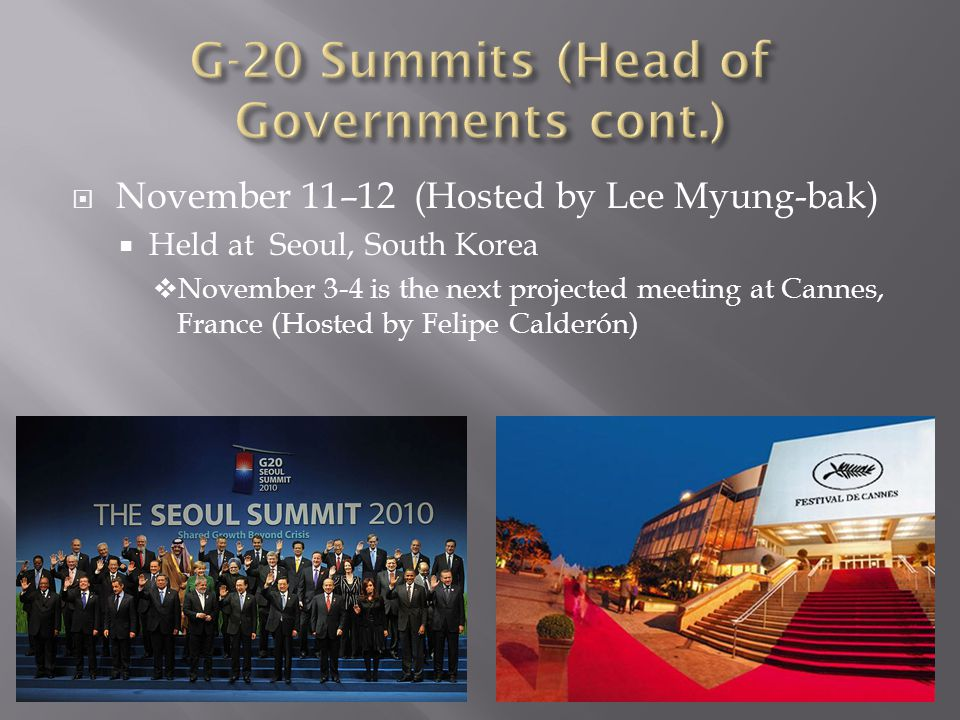  November 11–12 (Hosted by Lee Myung-bak)  Held at Seoul, South Korea  November 3-4 is the next projected meeting at Cannes, France (Hosted by Feli