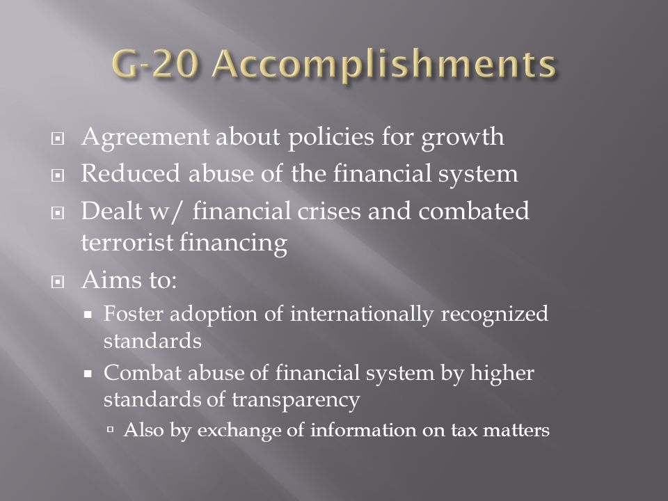  Agreement about policies for growth  Reduced abuse of the financial system  Dealt w/ financial crises and combated terrorist financing  Aims to: