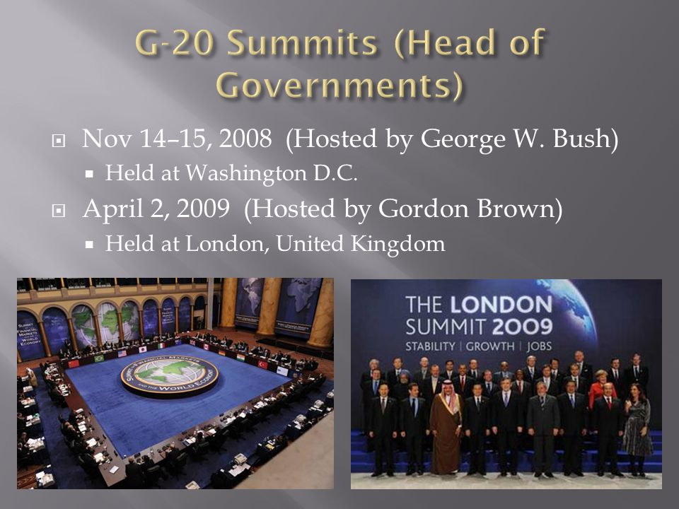 Nov 14–15, 2008 (Hosted by George W. Bush)  Held at Washington D.C.  April 2, 2009 (Hosted by Gordon Brown)  Held at London, United Kingdom