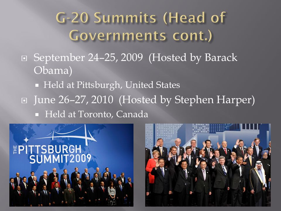  September 24–25, 2009 (Hosted by Barack Obama)  Held at Pittsburgh, United States  June 26–27, 2010 (Hosted by Stephen Harper)  Held at Toronto,
