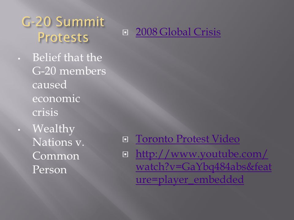 G-20 Summit Protests Belief that the G-20 members caused economic crisis Wealthy Nations v. Common Person  2008 Global Crisis 2008 Global Crisis  To