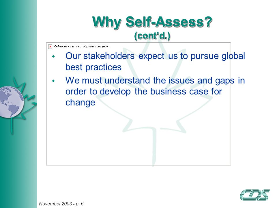 6 November 2003 - p. 6 Why Self-Assess? (cont'd.) w Our stakeholders expect us to pursue global best practices w We must understand the issues and gap