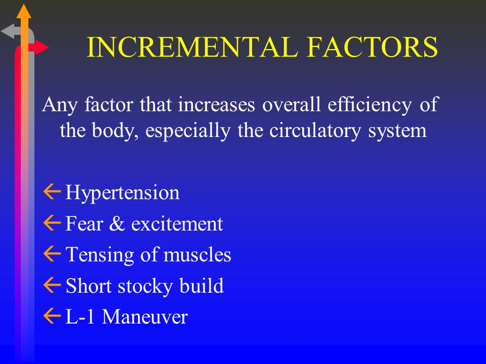 INCREMENTAL FACTORS Any factor that increases overall efficiency of the body, especially the circulatory system ß Hypertension ß Fear & excitement ß Tensing of muscles ß Short stocky build ß L-1 Maneuver