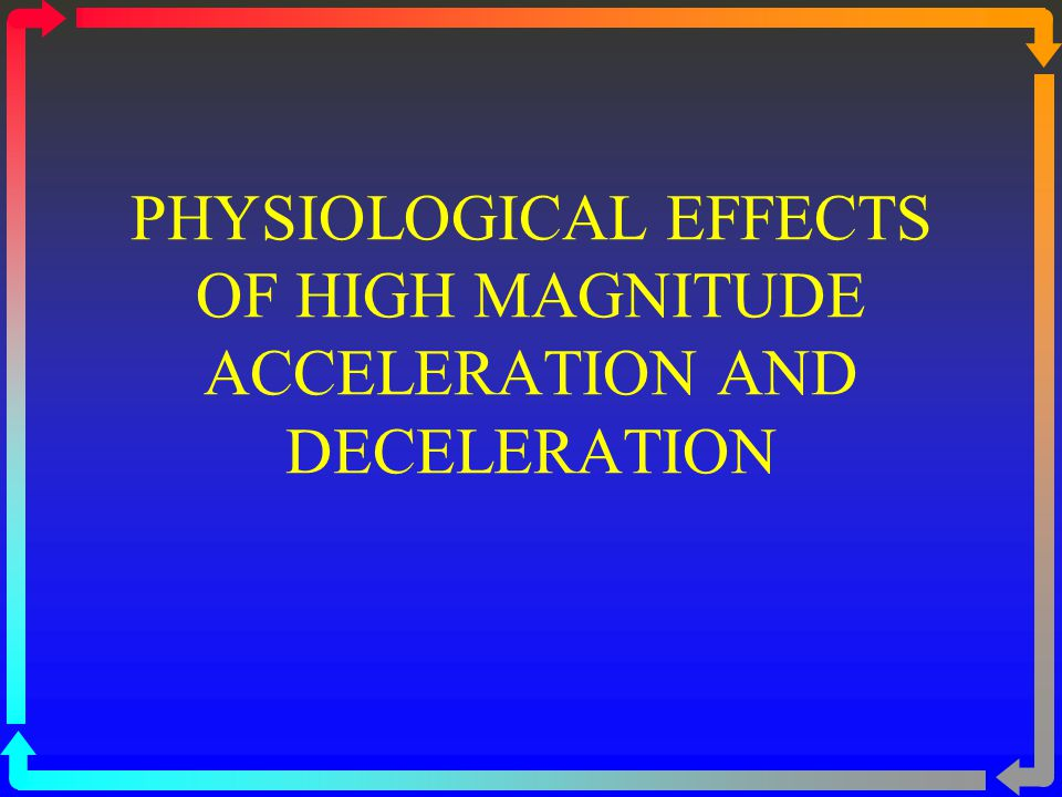 PHYSIOLOGICAL EFFECTS OF HIGH MAGNITUDE ACCELERATION AND DECELERATION