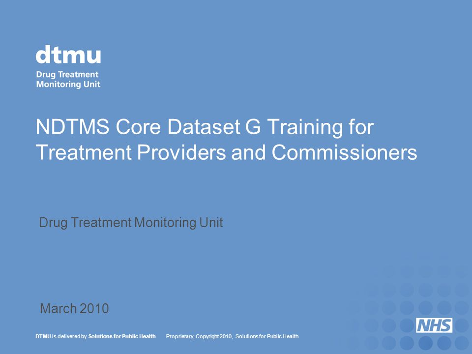 DTMU is delivered by Solutions for Public Health Proprietary, Copyright 2010, Solutions for Public Health NDTMS Core Dataset G Training for Treatment