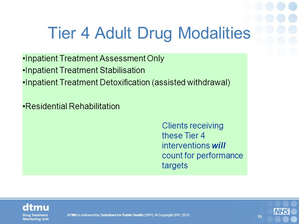 DTMU is delivered by Solutions for Public Health (SPH). © Copyright SPH, 2010 19 Tier 4 Adult Drug Modalities Inpatient Treatment Assessment Only Inpa