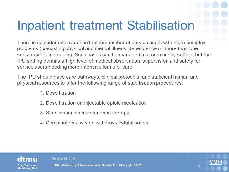 DTMU is delivered by Solutions for Public Health (SPH). © Copyright SPH, 2010 22 Inpatient treatment Stabilisation There is considerable evidence that