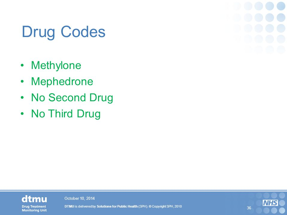 DTMU is delivered by Solutions for Public Health (SPH). © Copyright SPH, 2010 36 Drug Codes Methylone Mephedrone No Second Drug No Third Drug October