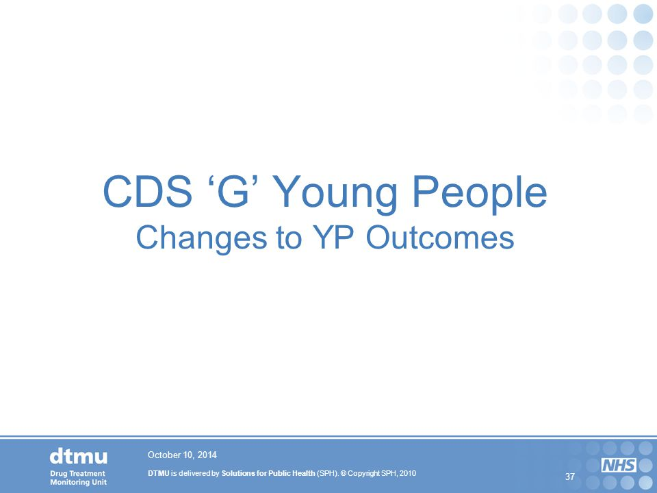 DTMU is delivered by Solutions for Public Health (SPH). © Copyright SPH, 2010 37 CDS 'G' Young People Changes to YP Outcomes October 10, 2014