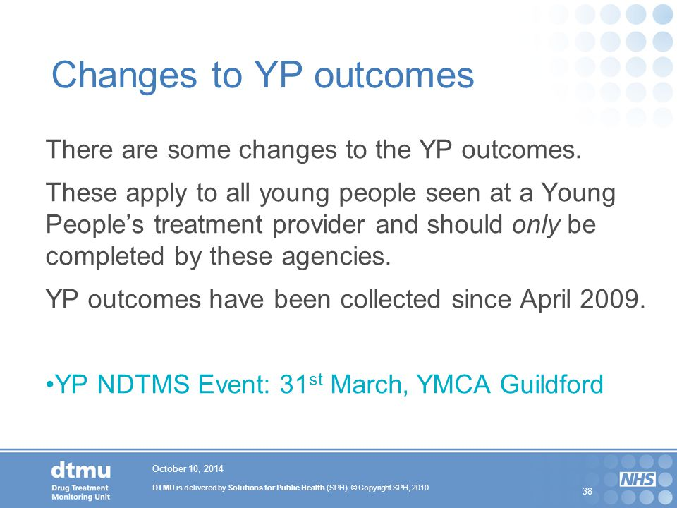 DTMU is delivered by Solutions for Public Health (SPH). © Copyright SPH, 2010 38 Changes to YP outcomes There are some changes to the YP outcomes. The