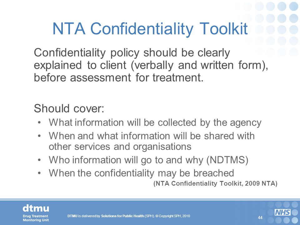 DTMU is delivered by Solutions for Public Health (SPH). © Copyright SPH, 2010 44 NTA Confidentiality Toolkit Confidentiality policy should be clearly