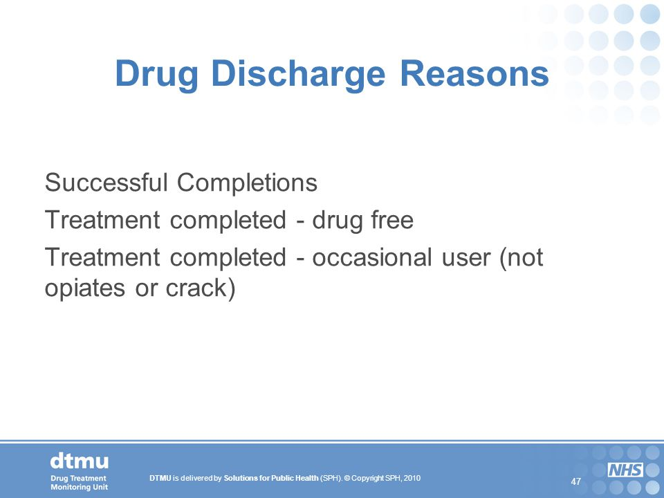 DTMU is delivered by Solutions for Public Health (SPH). © Copyright SPH, 2010 47 Drug Discharge Reasons Successful Completions Treatment completed - d