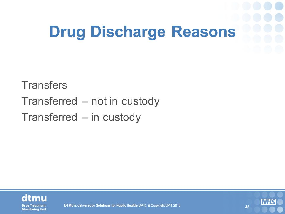 DTMU is delivered by Solutions for Public Health (SPH). © Copyright SPH, 2010 48 Drug Discharge Reasons Transfers Transferred – not in custody Transfe