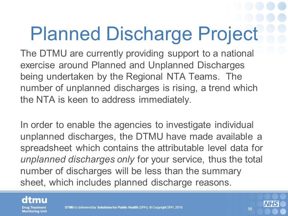 DTMU is delivered by Solutions for Public Health (SPH). © Copyright SPH, 2010 50 Planned Discharge Project The DTMU are currently providing support to